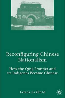 Reconfiguring Chinese Nationalism: How the Qing Frontier and its Indigenes Became Chinese (Hardback)