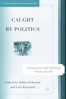 Caught By Politics: Hitler Exiles and American Visual Culture - Studies in European Culture and History (Hardback)