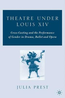 Theatre Under Louis XIV: Cross-Casting and the Performance of Gender in Drama, Ballet and Opera (Hardback)