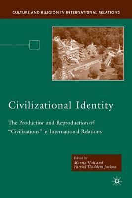 Civilizational Identity: The Production and Reproduction of 'Civilizations' in International Relations - Culture and Religion in International Relations (Hardback)