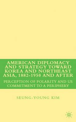 American Diplomacy and Strategy toward Korea and Northeast Asia, 1882 - 1950 and After: Perception of Polarity and US Commitment to a Periphery (Hardback)