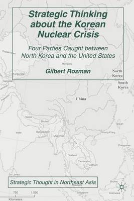 Strategic Thinking about the Korean Nuclear Crisis: Four Parties Caught between North Korea and the United States - Strategic Thought in Northeast Asia (Hardback)
