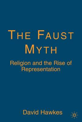 The Faust Myth: Religion and the Rise of Representation (Hardback)