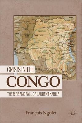 Crisis in the Congo: The Rise and Fall of Laurent Kabila (Hardback)