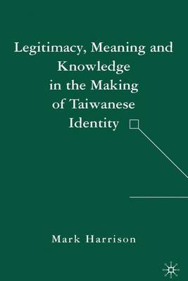 Legitimacy, Meaning and Knowledge in the Making of Taiwanese Identity (Hardback)