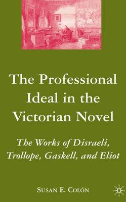 The Professional Ideal in the Victorian Novel: The Works of Disraeli, Trollope, Gaskell, and Eliot (Hardback)