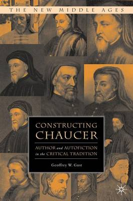 Constructing Chaucer: Author and Autofiction in the Critical Tradition - The New Middle Ages (Hardback)