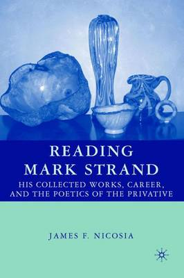 Reading Mark Strand: His Collected Works, Career, and the Poetics of the Privative (Hardback)