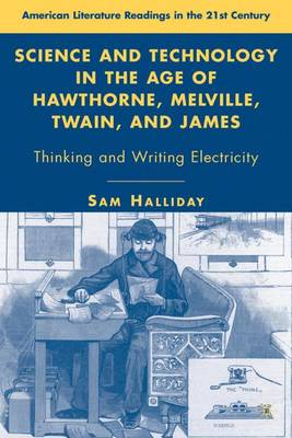 Science and Technology in the Age of Hawthorne, Melville, Twain, and James: Thinking and Writing Electricity - American Literature Readings in the 21st Century (Hardback)