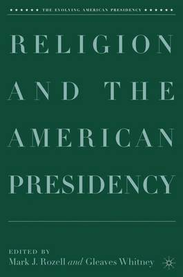 Religion and the American Presidency - The Evolving American Presidency (Hardback)
