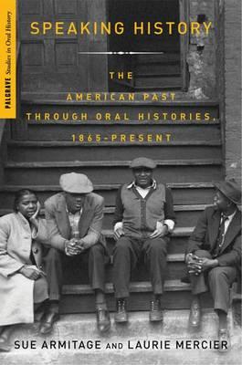 Speaking History: Oral Histories of the American Past, 1865-Present - Palgrave Studies in Oral History (Hardback)