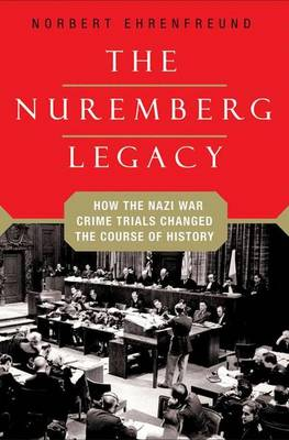 The Nuremberg Legacy: How the Nazi War Crimes Trials Changed the Course of History (Hardback)