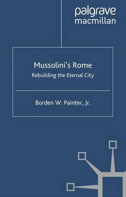 Mussolini's Rome: Rebuilding the Eternal City - Italian and Italian American Studies (Paperback)