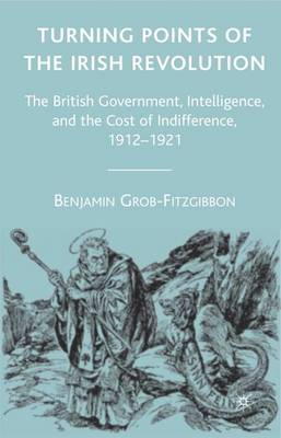 Turning Points of the Irish Revolution: The British Government, Intelligence, and the Cost of Indifference, 1912-1921 (Hardback)