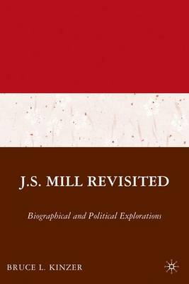 J.S. Mill Revisited: Biographical and Political Explorations (Hardback)