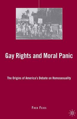 Gay Rights and Moral Panic: The Origins of America's Debate on Homosexuality (Hardback)