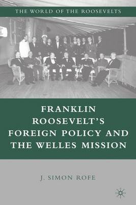 Franklin Roosevelt's Foreign Policy and the Welles Mission - The World of the Roosevelts (Hardback)