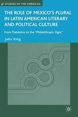 """The Role of Mexico's Plural in Latin American Literary and Political Culture: From Tlatelolco to the """"Philanthropic Ogre"""" - Studies of the Americas (Hardback)"""
