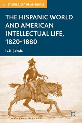 The Hispanic World and American Intellectual Life, 1820-1880 - Studies of the Americas (Hardback)