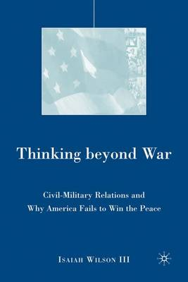 Thinking beyond War: Civil-Military Relations and Why America Fails to Win the Peace (Hardback)