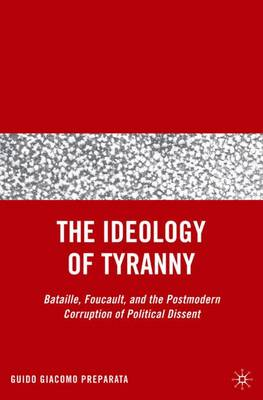The Ideology of Tyranny: Bataille, Foucault, and the Postmodern Corruption of Political Dissent (Hardback)