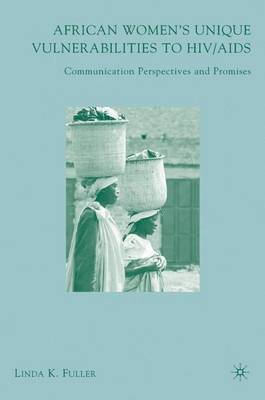 African Women's Unique Vulnerabilities to HIV/AIDS: Communication Perspectives and Promises (Hardback)