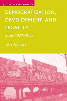 Democratization, Development, and Legality: Chile, 1831-1973 - Studies of the Americas (Hardback)