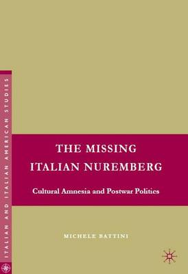 The Missing Italian Nuremberg: Cultural Amnesia and Postwar Politics - Italian and Italian American Studies (Hardback)
