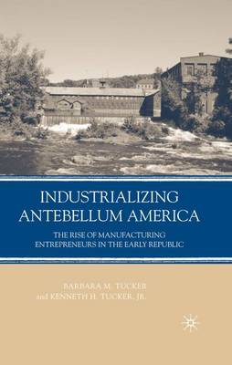 Industrializing Antebellum America: The Rise of Manufacturing Entrepreneurs in the Early Republic (Hardback)