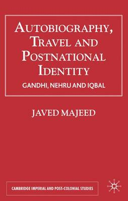Autobiography, Travel and Postnational Identity: Gandhi, Nehru and Iqbal - Cambridge Imperial and Post-Colonial Studies Series (Hardback)