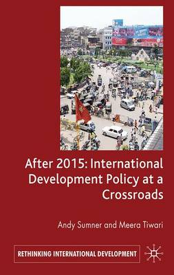After 2015: International Development Policy at a Crossroads - Rethinking International Development series (Hardback)
