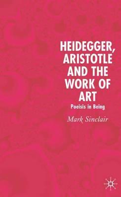 Heidegger, Aristotle and the Work of Art: Poeisis in Being (Hardback)