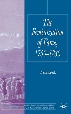 The Feminization of Fame 1750-1830 - Palgrave Studies in the Enlightenment, Romanticism and Cultures of Print (Hardback)