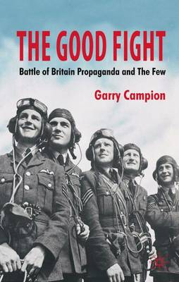 The Good Fight: Battle of Britain Propaganda and The Few (Hardback)
