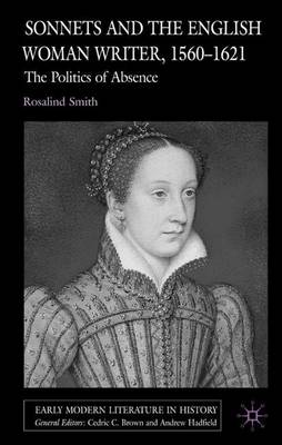 Sonnets and the English Woman Writer, 1560-1621: The Politics of Absence - Early Modern Literature in History (Hardback)
