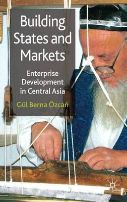 Building States and Markets: Enterprise Development in Central Asia (Hardback)