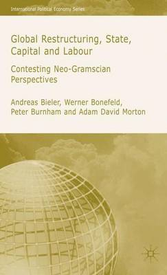 Global Restructuring, State, Capital and Labour: Contesting Neo-Gramscian Perspectives - International Political Economy Series (Hardback)