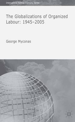 The Globalizations of Organized Labour: 1945-2004 - International Political Economy Series (Hardback)