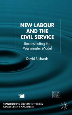 New Labour and the Civil Service: Reconstituting the Westminster Model - Transforming Government (Hardback)