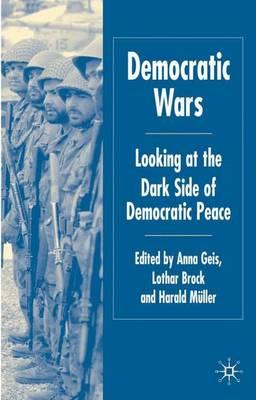 Democratic Wars: Looking at the Dark Side of Democratic Peace (Hardback)