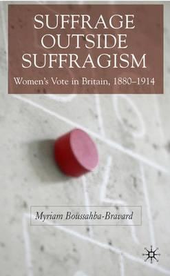 Suffrage Outside Suffragism: Britain 1880-1914 (Hardback)