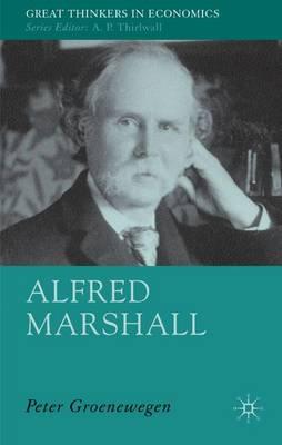 Alfred Marshall: Economist 1842-1924 - Great Thinkers in Economics (Hardback)