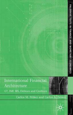 International Financial Architecture: G7, IMF, BIS, Debtors and Creditors - Palgrave Texts in Finance and Monetary Economics (Hardback)