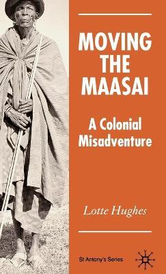 Moving the Maasai: A Colonial Misadventure - St Antony's Series (Hardback)