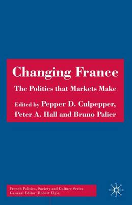 Changing France: The Politics that Markets Make - French Politics, Society and Culture (Hardback)