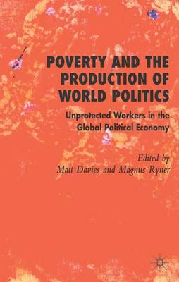 Poverty and the Production of World Politics: Unprotected Workers in the Global Political Economy (Hardback)
