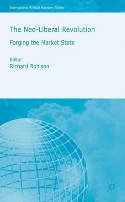 The Neoliberal Revolution: Forging the Market State - International Political Economy Series (Hardback)