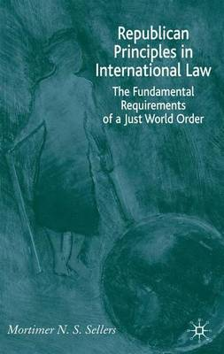 Republican Principles in International Law: The Fundamental Requirements of a Just World Order (Hardback)