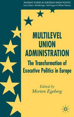 Multilevel Union Administration: The Transformation of Executive Politics in Europe - Palgrave Studies in European Union Politics (Hardback)