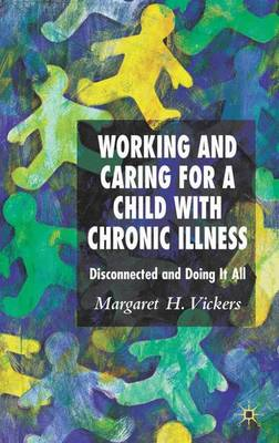 Working and Caring for a Child with Chronic Illness: Disconnected and Doing It All (Hardback)